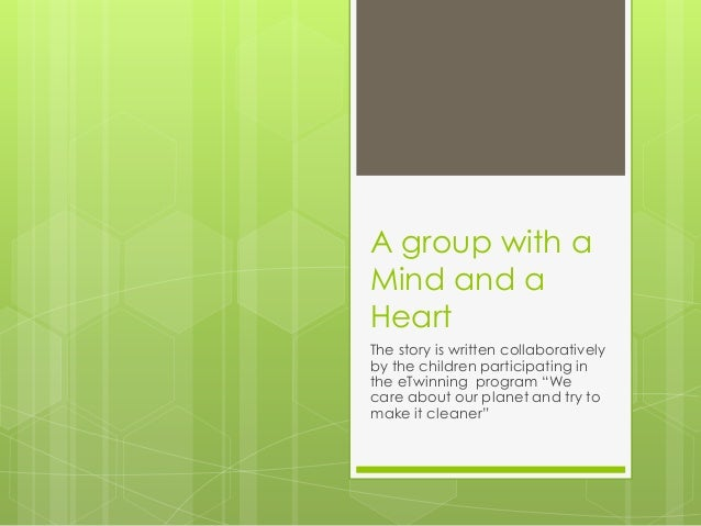 A group with a Mind and a Heart The story is written collaboratively by the children participating in the eTwinning progra...
