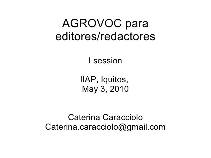AGROVOC para editores/redactores I session IIAP, Iquitos,  May 3, 2010 Caterina Caracciolo [email_address]