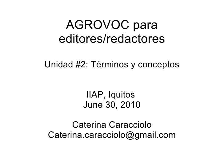AGROVOC para editores/redactores Unidad #2: Términos y conceptos IIAP, Iquitos  June 30, 2010 Caterina Caracciolo [email_a...