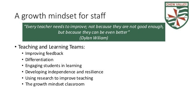A growth mindset for staff • Teaching and Learning Teams: • Improving feedback • Differentiation • Engaging students in le...