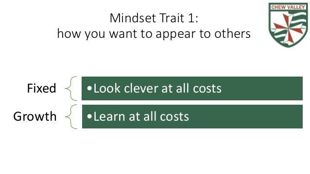 Mindset Trait 1: how you want to appear to others Fixed •Look clever at all costs Growth •Learn at all costs
