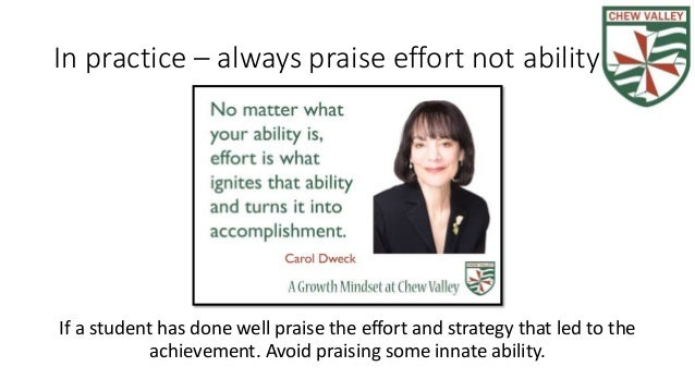 In practice – always praise effort not ability If a student has done well praise the effort and strategy that led to the a...