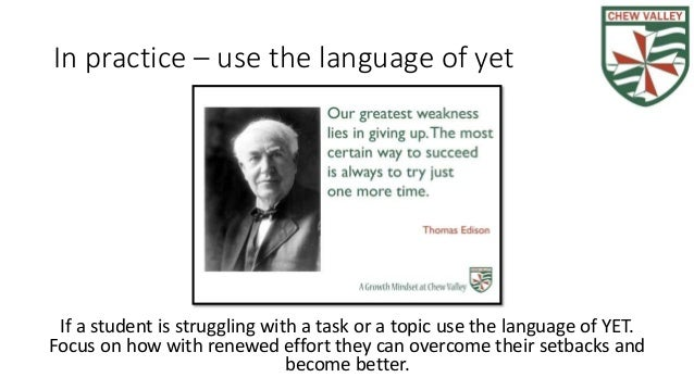 In practice – use the language of yet If a student is struggling with a task or a topic use the language of YET. Focus on ...
