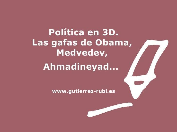 Política en 3D. Las gafas de Obama,  Medvedev,  Ahmadineyad...   www.gutierrez-rubi.es