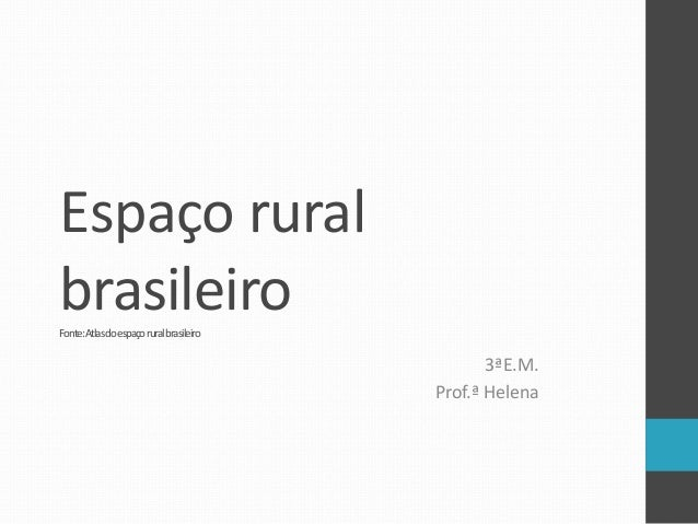 Espaço rural brasileiroFonte:Atlasdoespaçoruralbrasileiro 3ªE.M. Prof.ª Helena