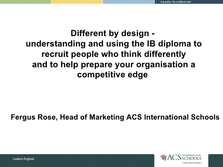 Different by design -  understanding and using the IB diploma to recruit people who think differently and to help prepare ...