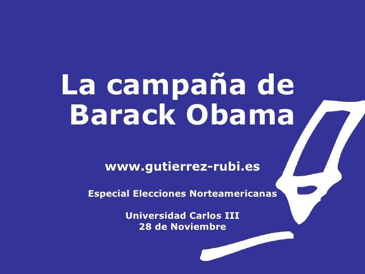 La campaña de  Barack Obama www.gutierrez-rubi.es Especial Elecciones Norteamericanas Universidad Carlos III 28 de Noviembre