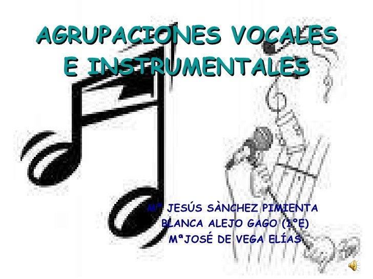 AGRUPACIONES VOCALES E INSTRUMENTALES Mª JESÚS SÀNCHEZ PIMIENTA  BLANCA ALEJO GAGO (1ºE) MªJOSÉ DE VEGA ELÍAS