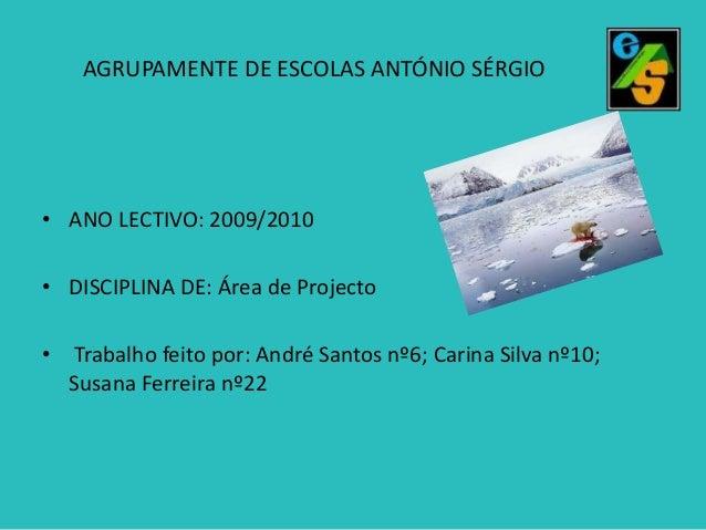 AGRUPAMENTE DE ESCOLAS ANTÓNIO SÉRGIO  • ANO LECTIVO: 2009/2010 • DISCIPLINA DE: Área de Projecto • Trabalho feito por: An...
