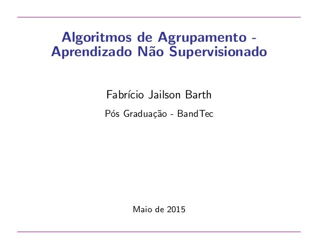 Algoritmos de Agrupamento - Aprendizado N˜ao Supervisionado Fabr´ıcio Jailson Barth P´os Gradua¸c˜ao - BandTec Maio de 2015