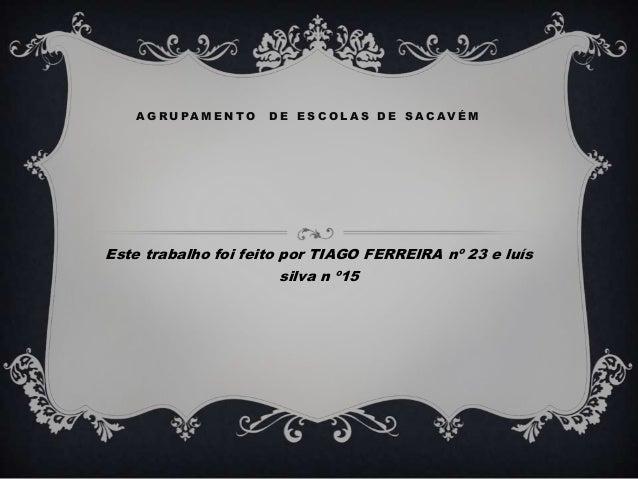 A G R U PA M E N TO   DE ESCOLAS DE SACAVÉMEste trabalho foi feito por TIAGO FERREIRA nº 23 e luís                        ...