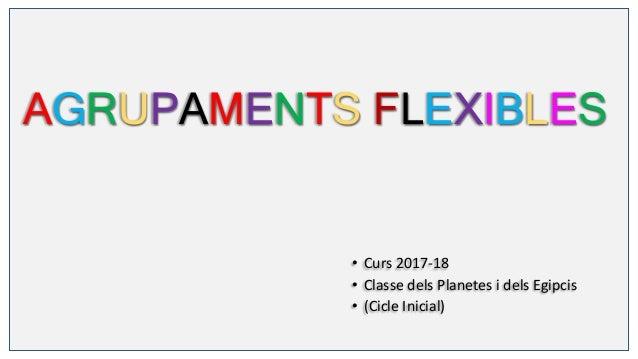 AGRUPAMENTS FLEXIBLES • Curs 2017-18 • Classe dels Planetes i dels Egipcis • (Cicle Inicial)