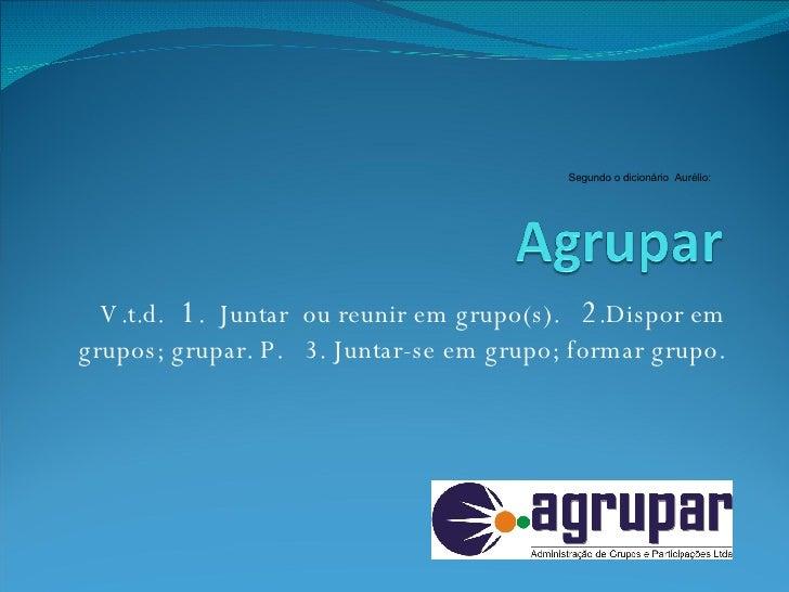 V.t.d.  1 .  Juntar  ou reunir em grupo(s).  2 .Dispor em grupos; grupar. P.  3. Juntar-se em grupo; formar grupo. Segundo...