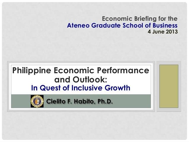 Cielito F. Habito, Ph.D.Economic Briefing for theAteneo Graduate School of Business4 June 2013Philippine Economic Performa...
