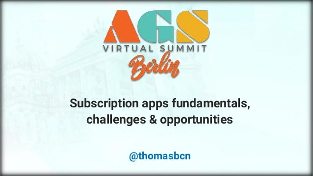 AGS Virtual Summit Berlin – Subs apps @thomasbcn © 2020 Subscription apps fundamentals, challenges & opportunities @thomas...