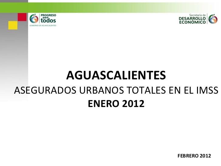 AGUASCALIENTES ASEGURADOS URBANOS TOTALES EN EL IMSS ENERO 2012 FEBRERO 2012