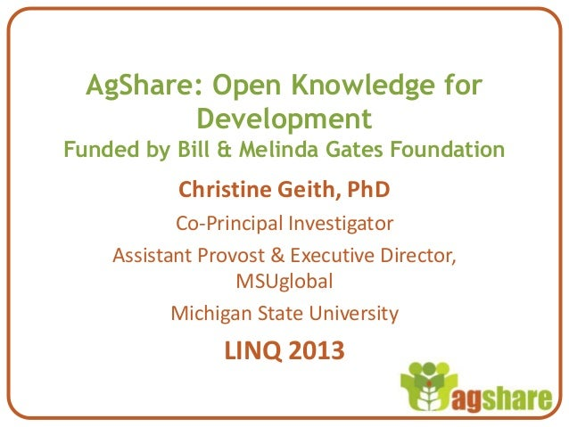 AgShare: Open Knowledge forDevelopmentFunded by Bill & Melinda Gates FoundationChristine Geith, PhDCo-Principal Investigat...