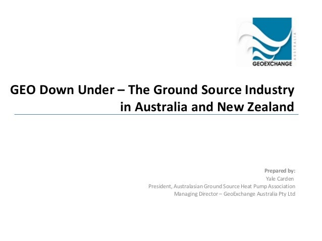 GEO Down Under – The Ground Source Industry in Australia and New Zealand  Prepared by: Yale Carden President, Australasian...