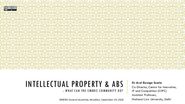 INTELLECTUAL PROPERTY & ABS : WHAT CAN THE EMBRIC COMMUNITY DO? Dr Arul George Scaria Co-Director, Centre for Innovation, ...