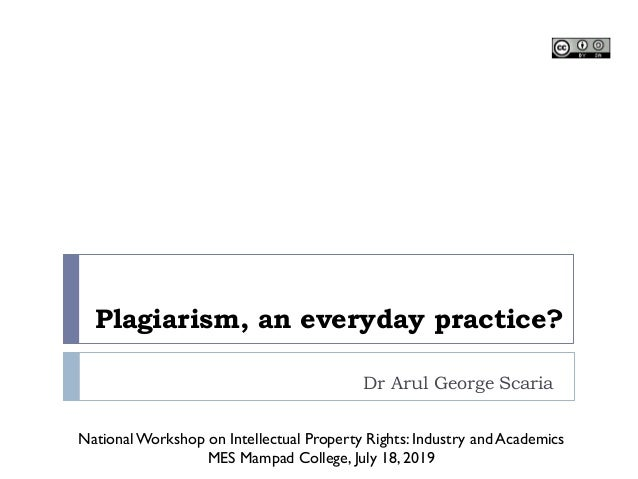 Plagiarism, an everyday practice? Dr Arul George Scaria NationalWorkshop on Intellectual Property Rights: Industry and Aca...