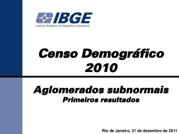 Censo Demográfico      2010Aglomerados subnormais    Primeiros resultados              Rio de Janeiro, 21 de dezembro de 2...