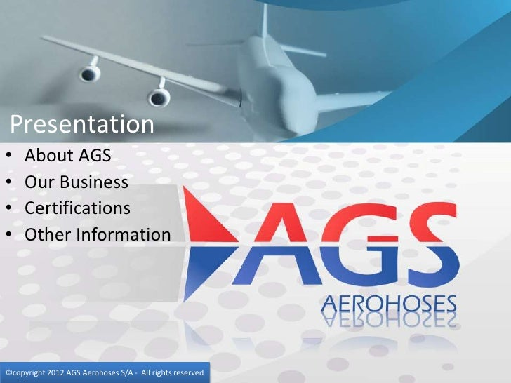 Presentation•    About AGS•    Our Business•    Certifications•    Other Information©copyright 2012 AGS Aerohoses S/A - Al...