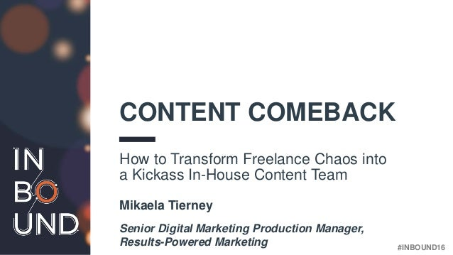 #INBOUND16 CONTENT COMEBACK How to Transform Freelance Chaos into a Kickass In-House Content Team Mikaela Tierney Senior D...