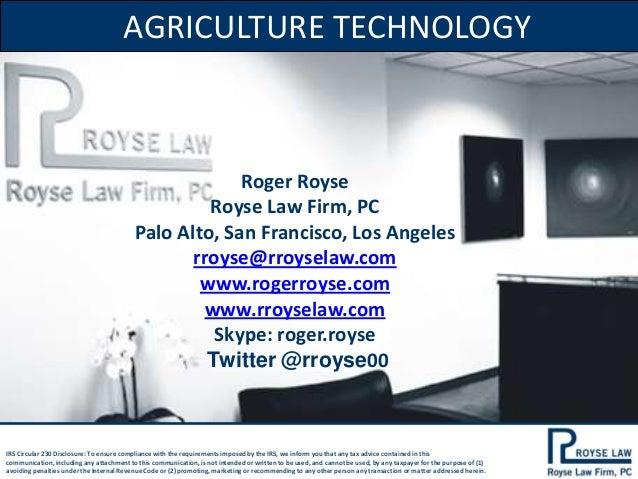 AGRICULTURE TECHNOLOGY  Roger Royse Royse Law Firm, PC Palo Alto, San Francisco, Los Angeles rroyse@rroyselaw.com www.roge...