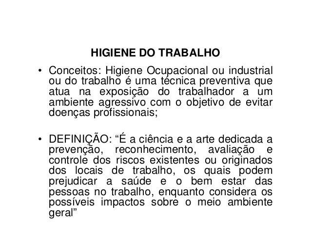 HIGIENE DO TRABALHO• Conceitos: Higiene Ocupacional ou industrialou do trabalho é uma técnica preventiva queatua na exposi...