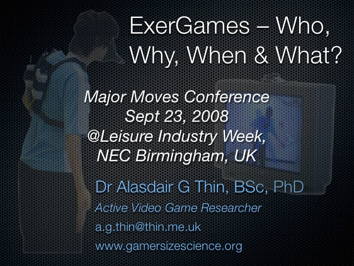 ExerGames – Who,        Why, When & What? Major Moves Conference      Sept 23, 2008 @Leisure Industry Week,  NEC Birmingha...