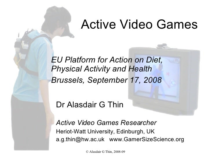 Active Video Games Dr Alasdair G Thin Active Video Games Researcher Heriot-Watt University, Edinburgh, UK a.g.thin@hw.ac.u...