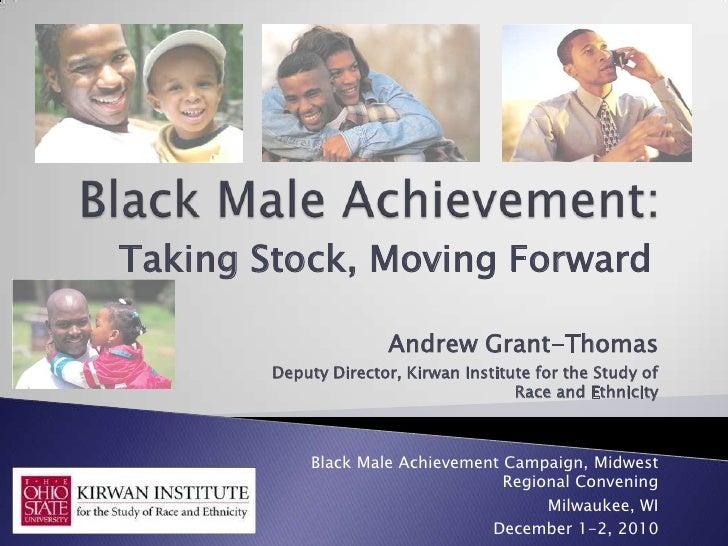 Black Male Achievement:<br />Taking Stock, Moving Forward<br />Andrew Grant-Thomas<br />Deputy Director, Kirwan Institute ...