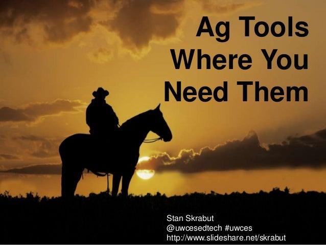 Stan Skrabut @uwcesedtech #uwces http://www.slideshare.net/skrabut Ag Tools Where You Need Them