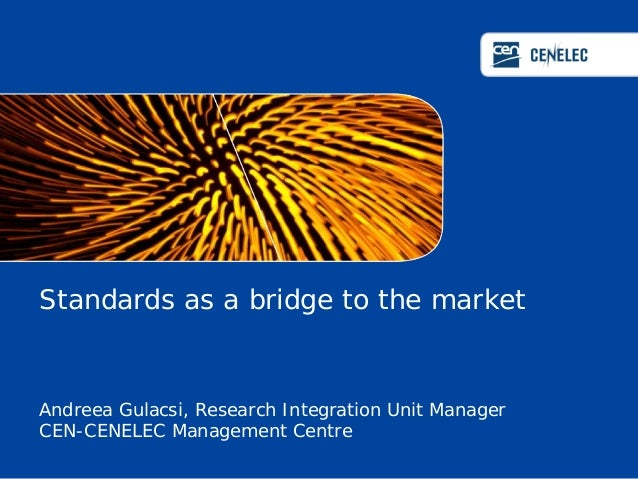 Standards as a bridge to the market  Andreea Gulacsi, Research Integration Unit Manager CEN-CENELEC Management Centre