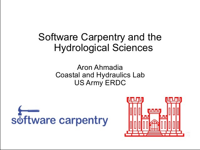 Software Carpentry and the Hydrological Sciences !  Aron Ahmadia Coastal and Hydraulics Lab US Army ERDC