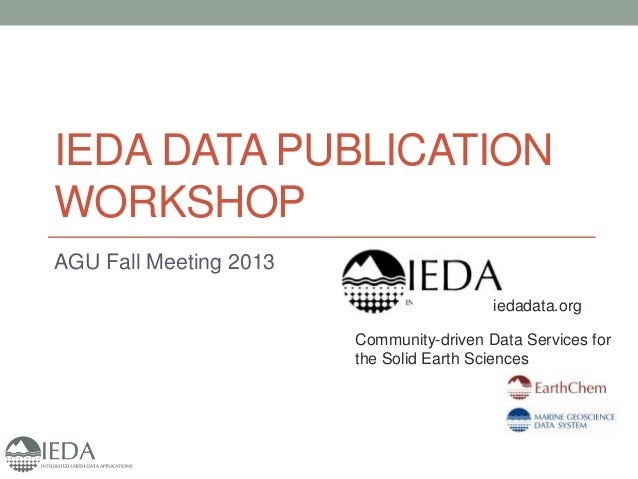 IEDA DATA PUBLICATION WORKSHOP AGU Fall Meeting 2013 iedadata.org Community-driven Data Services for the Solid Earth Scien...