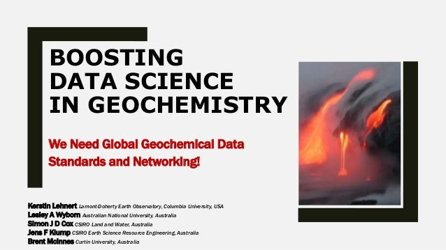 BOOSTING DATA SCIENCE IN GEOCHEMISTRY We Need Global Geochemical Data Standards and Networking! Kerstin Lehnert Lamont-Doh...
