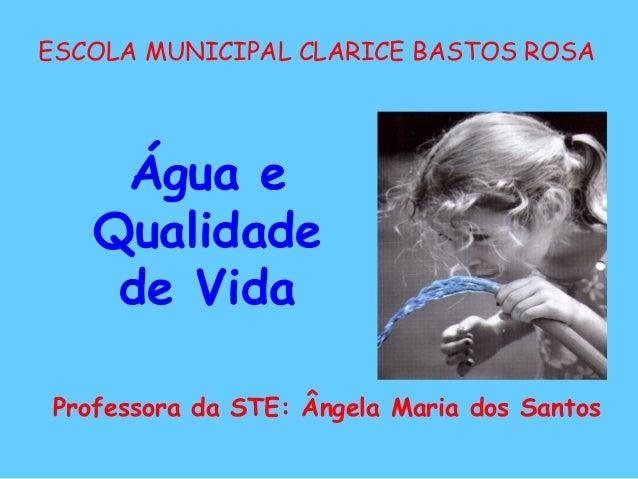 ESCOLA MUNICIPAL CLARICE BASTOS ROSA Professora da STE: Ângela Maria dos Santos Água e Qualidade de Vida