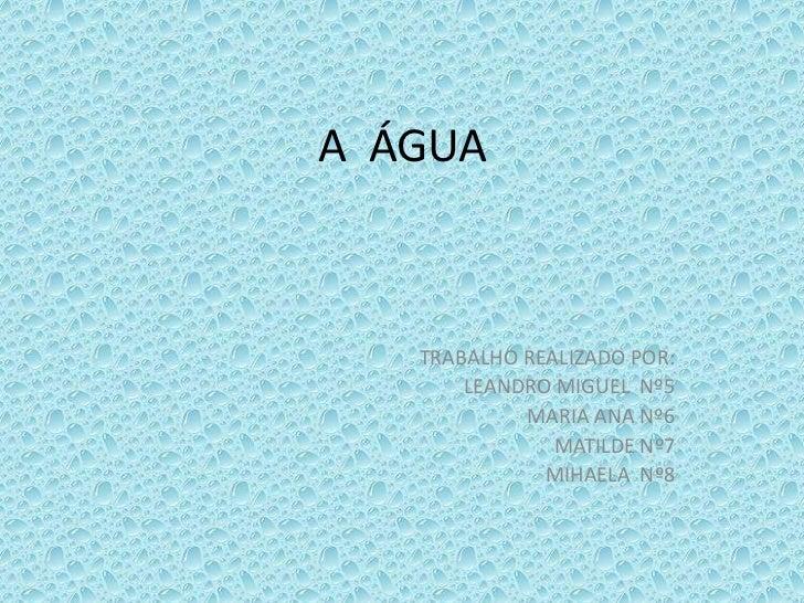 A  ÁGUA <br />TRABALHO REALIZADO POR:<br />LEANDRO MIGUEL  Nº5<br />MARIA ANA Nº6<br />MATILDE Nº7<br />MIHAELA  Nº8<br />