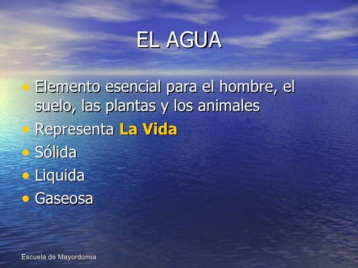 EL AGUA <ul><li>Elemento esencial para el hombre, el suelo, las plantas y los animales </li></ul><ul><li>Representa  La Vi...