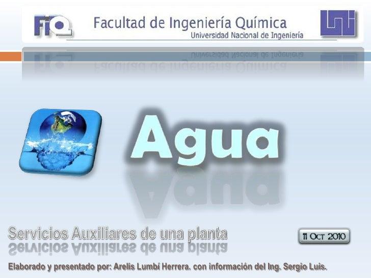 Agua<br />Servicios Auxiliares de una planta<br />Elaborado y presentado por: Arelis Lumbí Herrera. con información del In...