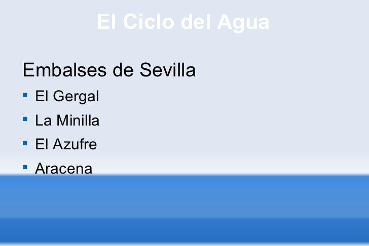 El Ciclo del Agua <ul><li>Embalses de Sevilla  </li></ul><ul><li>El Gergal </li></ul><ul><li>La Minilla </li></ul><ul><li>...