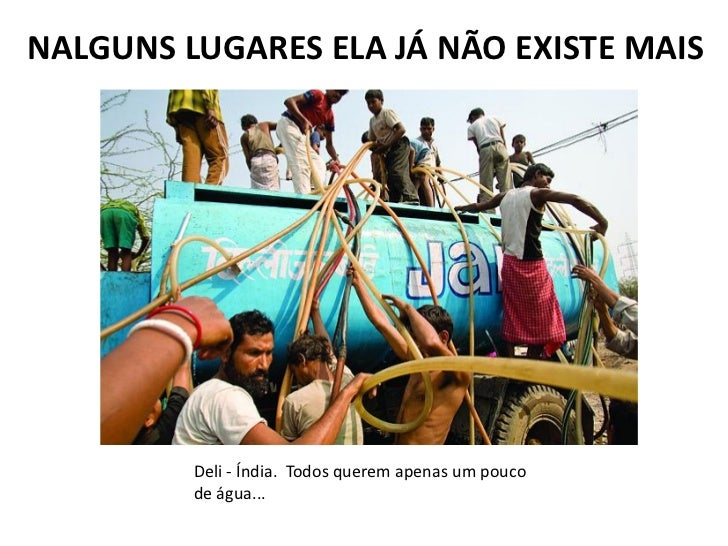 NALGUNS LUGARES ELA JÁ NÃO EXISTE MAIS         Deli - Índia. Todos querem apenas um pouco         de água...