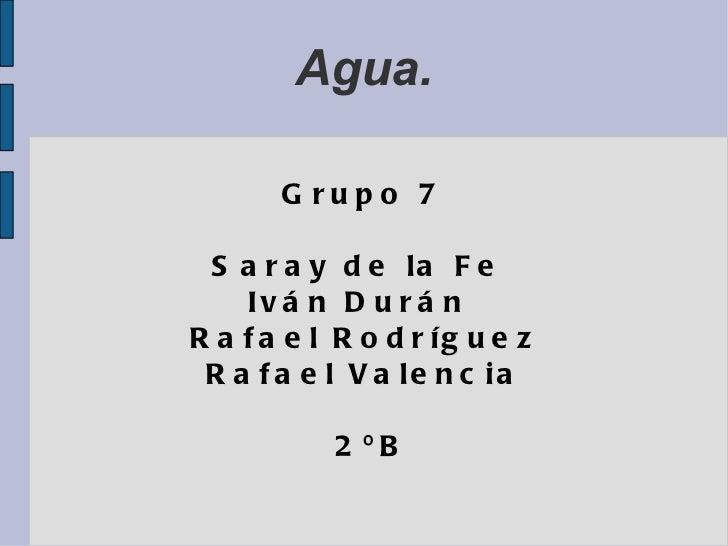 Agua. Grupo 7 Saray de la Fe  Iván Durán  Rafael Rodríguez Rafael Valencia 2ºB
