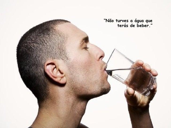 """"""" Não turves a água que terás de beber."""""""