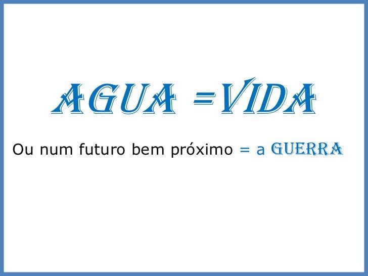 AGUA =VIDAOu num futuro bem próximo = a GUERRA