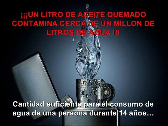 ¡¡¡UN LITRO DE ACEITE QUEMADOCONTAMINA CERCA DE UN MILLON DE          LITROS DE AGUA !!!Cantidad suficiente para el consum...
