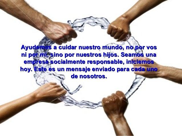 Ayudemos a cuidar nuestro mundo, no por vosni por mi, sino por nuestros hijos. Seamos una empresa socialmente responsable,...