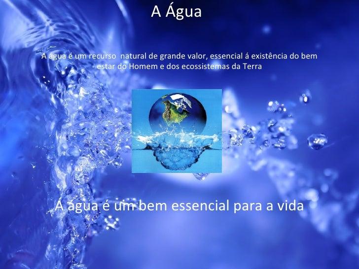 A Água Á água é um bem essencial para a vida A água é um recurso  natural de grande valor, essencial á existência do bem e...