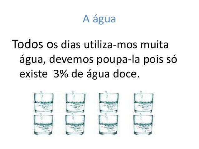 A águaTodos os dias utiliza-mos muita água, devemos poupa-la pois só existe 3% de água doce.